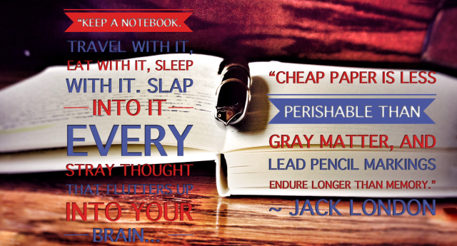 """Keep a notebook. Travel with it, eat with it, sleep with it. Slap into it every stray thought that flutters up into your brain. Cheap paper is less perishable than gray matter, and lead pencil markings endure longer than memory."" ~ Jack London"